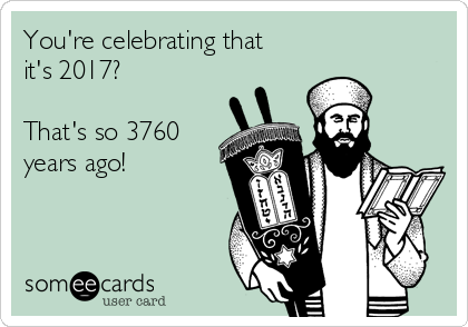 You're celebrating that it's 2017?  That's so 3760 years ago!