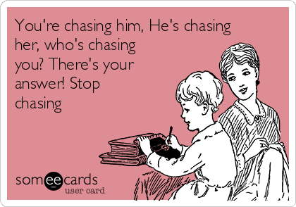 You're chasing him, He's chasing her, who's chasing you? There's your answer! Stop chasing