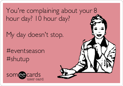 You're complaining about your 8 hour day? 10 hour day?  My day doesn't stop.  #eventseason #shutup