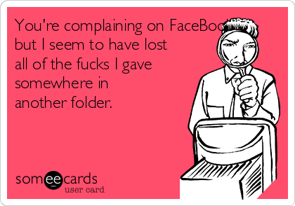You're complaining on FaceBook but I seem to have lost all of the fucks I gave somewhere in another folder.