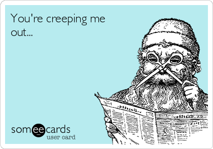 You're creeping me out...
