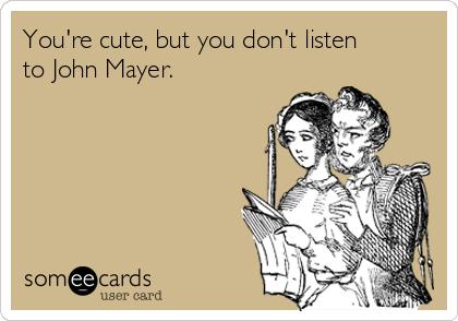 You're cute, but you don't listen to John Mayer.