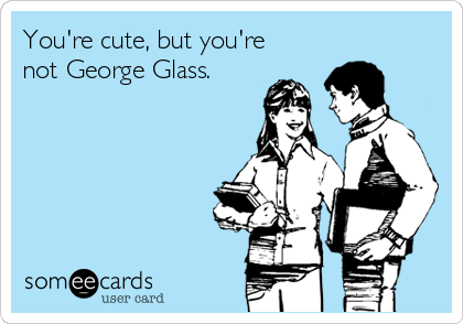 You're cute, but you're not George Glass.