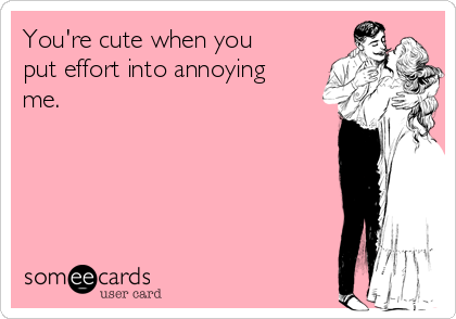 You're cute when you put effort into annoying me.