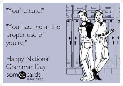 """""""You're cute!""""  """"You had me at the proper use of you're!""""  Happy National Grammar Day"""