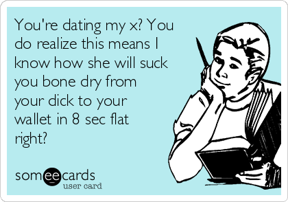 You're dating my x? You do realize this means I know how she will suck you bone dry from your dick to your wallet in 8 sec flat right?