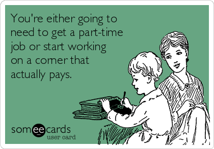 You're either going to need to get a part-time job or start working on a corner that actually pays.
