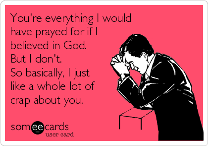 You're everything I would have prayed for if I believed in God. But I don't. So basically, I just like a whole lot of crap about you.