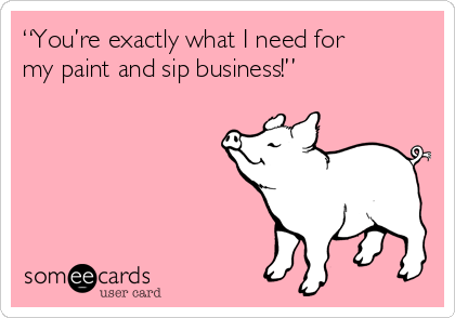 """""""You're exactly what I need for my paint and sip business!"""""""