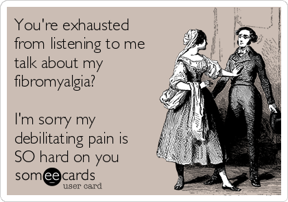 You're exhausted from listening to me talk about my fibromyalgia?  I'm sorry my debilitating pain is SO hard on you
