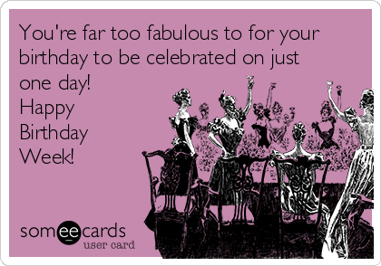You're far too fabulous to for your birthday to be celebrated on just one day! Happy Birthday Week!