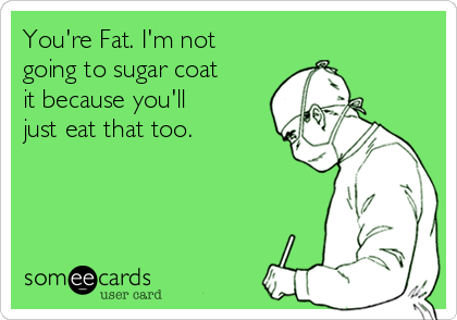You're Fat. I'm not going to sugar coat it because you'll just eat that too.