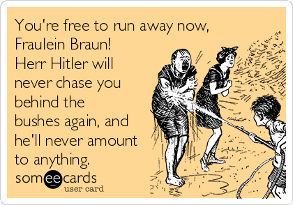 You're free to run away now, Fraulein Braun! Herr Hitler will never chase you behind the bushes again, and he'll never amount to anything.