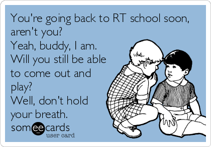 You're going back to RT school soon, aren't you? Yeah, buddy, I am.  Will you still be able to come out and play? Well, don't hold your breath.
