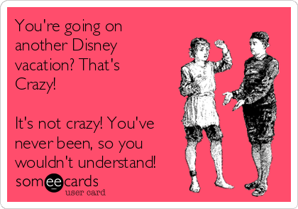 You're going on another Disney vacation? That's Crazy!  It's not crazy! You've  never been, so you  wouldn't understand!