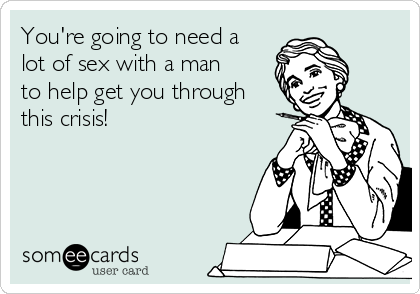 You're going to need a lot of sex with a man to help get you through this crisis!