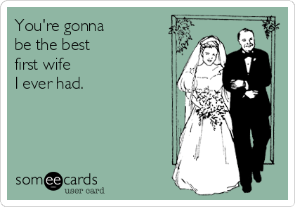 You're gonna be the best first wife I ever had.