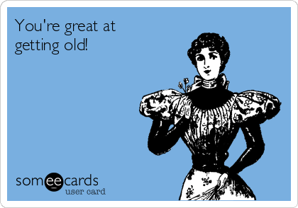 You're great at getting old!