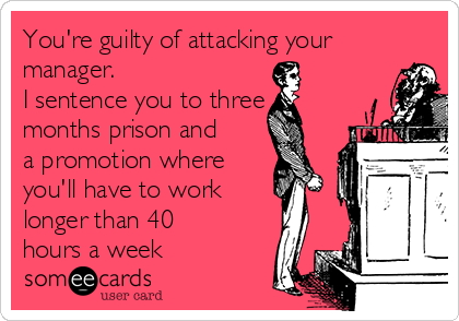 You're guilty of attacking your manager. I sentence you to three months prison and a promotion where  you'll have to work longer than 40 hours a week