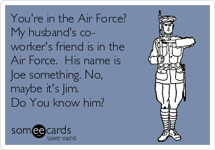 You're in the Air Force? My husband's co- worker's friend is in the Air Force.  His name is Joe something. No, maybe it's Jim. Do You know him?