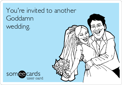 You're invited to another Goddamn wedding.