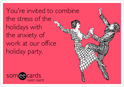 You're invited to combine  the stress of the holidays with the anxiety of  work at our office holiday party.