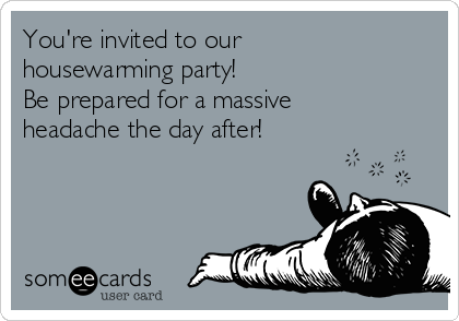 You're invited to our housewarming party!    Be prepared for a massive headache the day after!