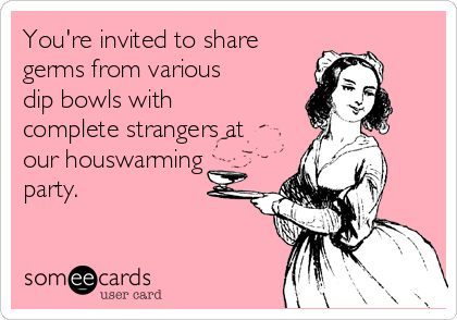 You're invited to share germs from various dip bowls with complete strangers at our houswarming party.