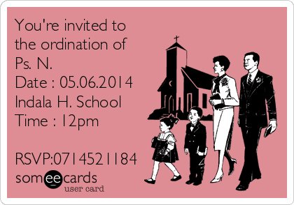 You're invited to the ordination of Ps. N.  Date : 05.06.2014 Indala H. School Time : 12pm  RSVP:0714521184