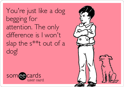 You're just like a dog  begging for attention. The only  difference is I won't slap the s**t out of a dog!