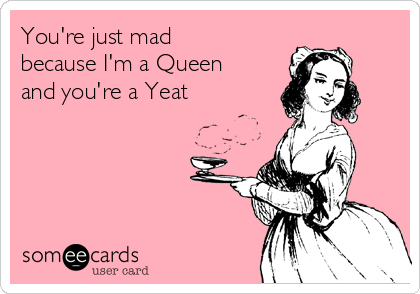 You're just mad because I'm a Queen and you're a Yeat