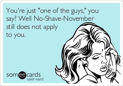 """You're just """"one of the guys,"""" you say? Well No-Shave-November still does not apply to you."""