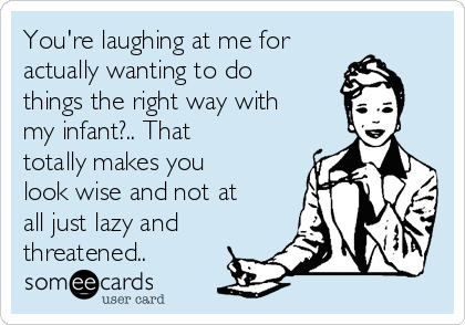 You're laughing at me for actually wanting to do things the right way with my infant?.. That totally makes you look wise and not at all just lazy and threatened..
