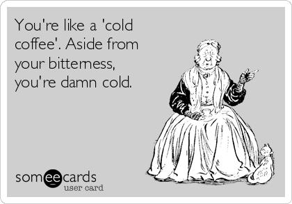 You're like a 'cold coffee'. Aside from your bitterness, you're damn cold.