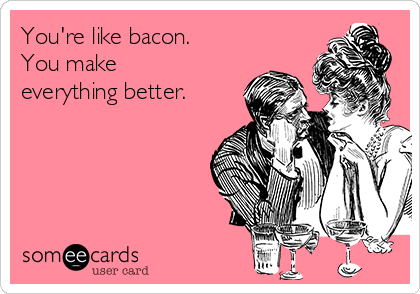 You're like bacon.  You make everything better.