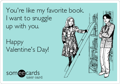 You're like my favorite book.  I want to snuggle up with you.   Happy Valentine's Day!