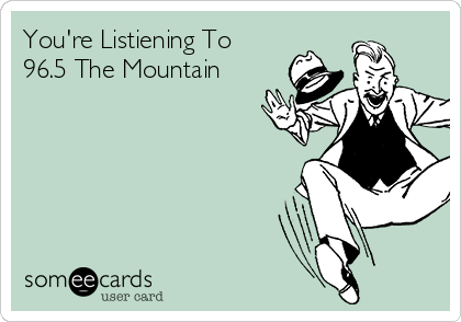 You're Listiening To 96.5 The Mountain