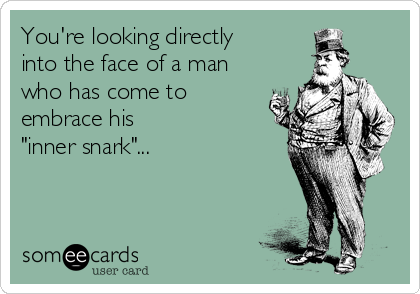 """You're looking directly into the face of a man who has come to embrace his """"inner snark""""..."""