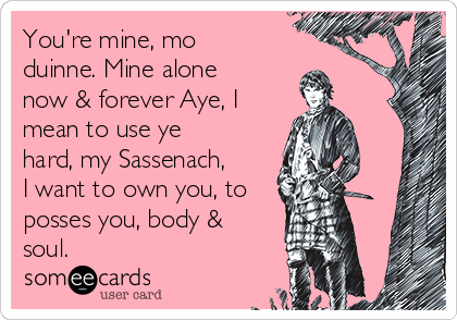 You're mine, mo duinne. Mine alone now & forever Aye, I mean to use ye hard, my Sassenach, I want to own you, to posses you, body & soul.