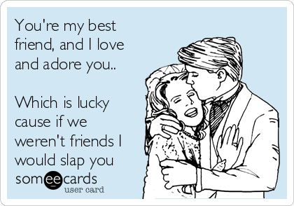 You're my best friend, and I love and adore you..  Which is lucky cause if we weren't friends I would slap you