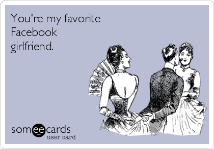 You're my favorite  Facebook girlfriend.