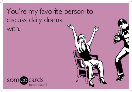 You're my favorite person to discuss daily drama with.