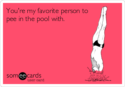 You're my favorite person to  pee in the pool with.