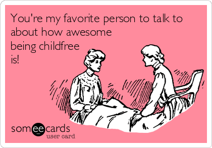 You're my favorite person to talk to about how awesome being childfree is!