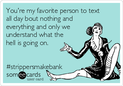 You're my favorite person to text all day bout nothing and everything and only we understand what the hell is going on.   #strippersmakebank