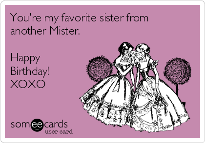 You're my favorite sister from another Mister.   Happy Birthday! XOXO