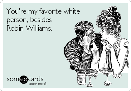 You're my favorite white person, besides Robin Williams.