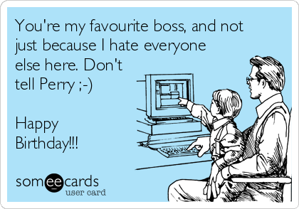 You're my favourite boss, and not just because I hate everyone else here. Don't tell Perry ;-)  Happy Birthday!!!