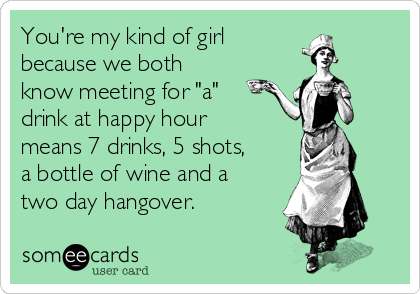 """You're my kind of girl  because we both know meeting for """"a"""" drink at happy hour means 7 drinks, 5 shots, a bottle of wine and a two day hangover."""