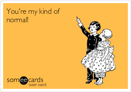 You're my kind of normal!